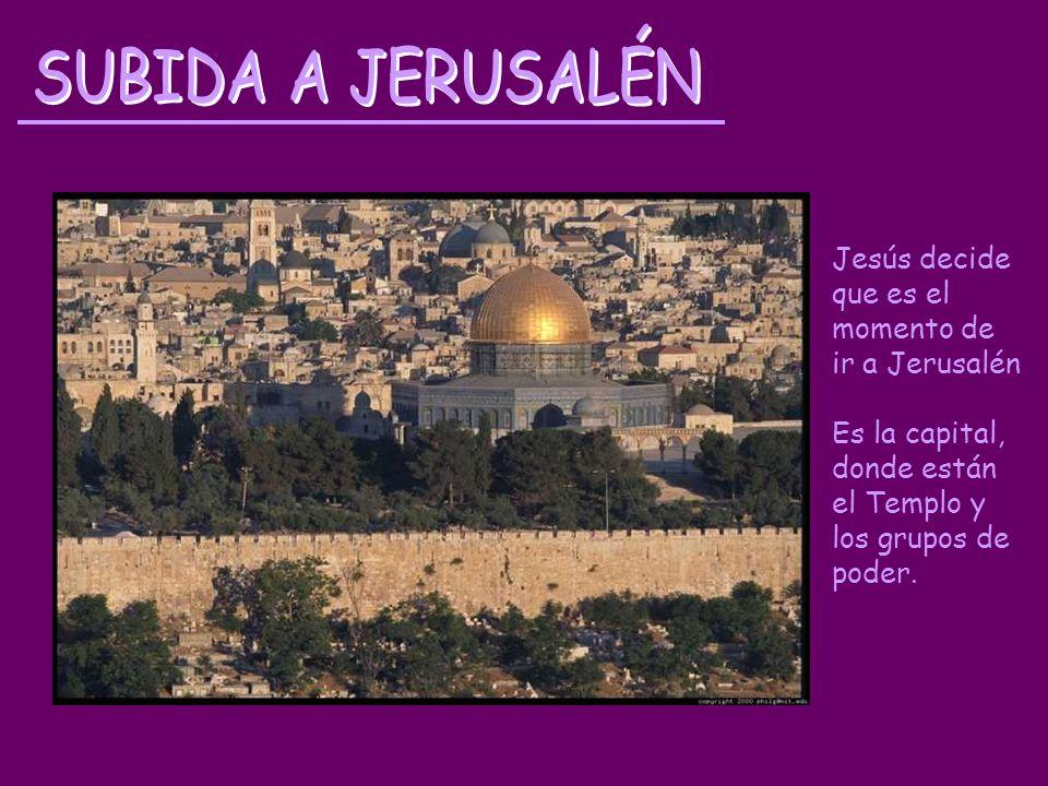 Jesús decide que es el momento de ir a Jerusalén Es la capital, donde están el Templo y los grupos de poder.