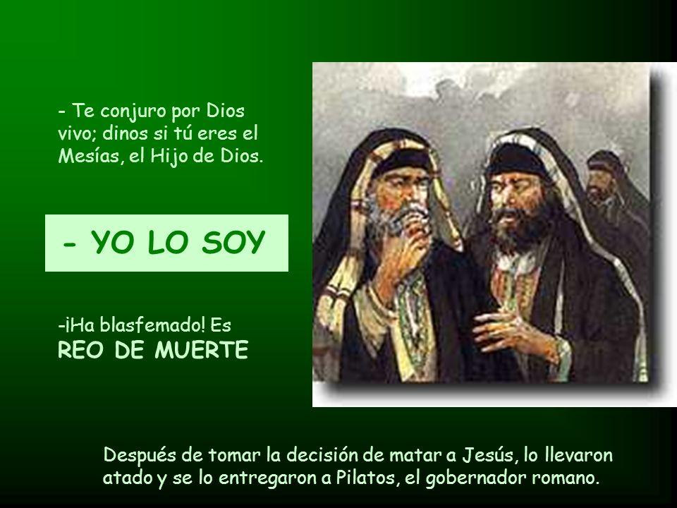 - Te conjuro por Dios vivo; dinos si tú eres el Mesías, el Hijo de Dios. - YO LO SOY -¡Ha blasfemado! Es REO DE MUERTE Después de tomar la decisión de
