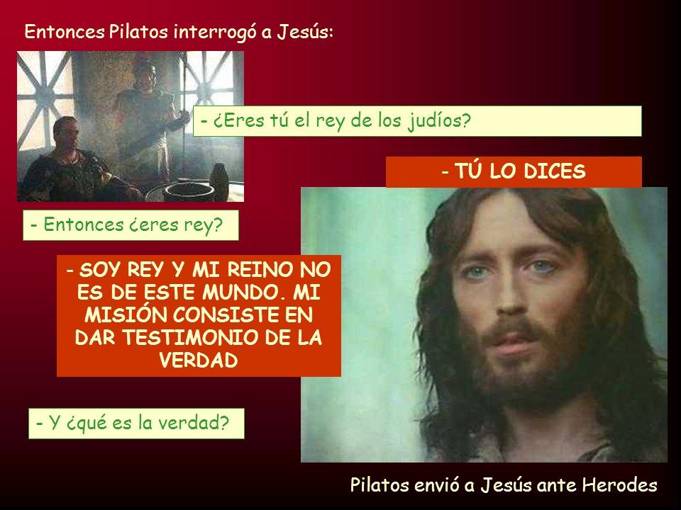 Entonces Pilatos interrogó a Jesús: - TÚ LO DICES - Entonces ¿eres rey? - ¿Eres tú el rey de los judíos? - SOY REY Y MI REINO NO ES DE ESTE MUNDO. MI