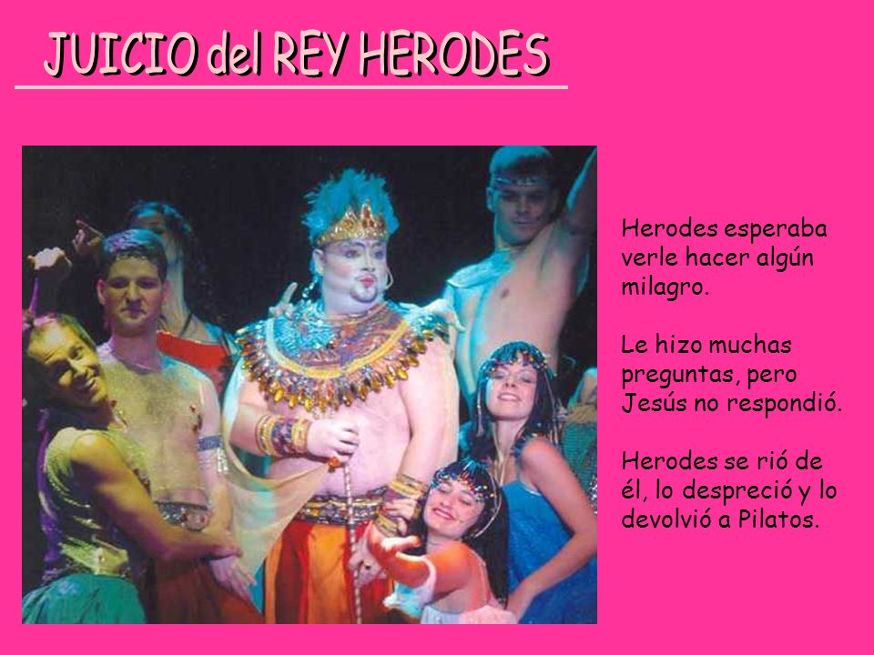 Herodes esperaba verle hacer algún milagro. Le hizo muchas preguntas, pero Jesús no respondió. Herodes se rió de él, lo despreció y lo devolvió a Pila