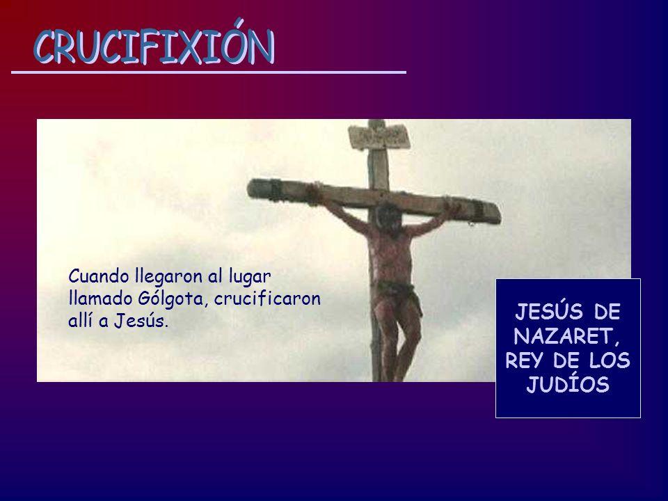 Cuando llegaron al lugar llamado Gólgota, crucificaron allí a Jesús. JESÚS DE NAZARET, REY DE LOS JUDÍOS