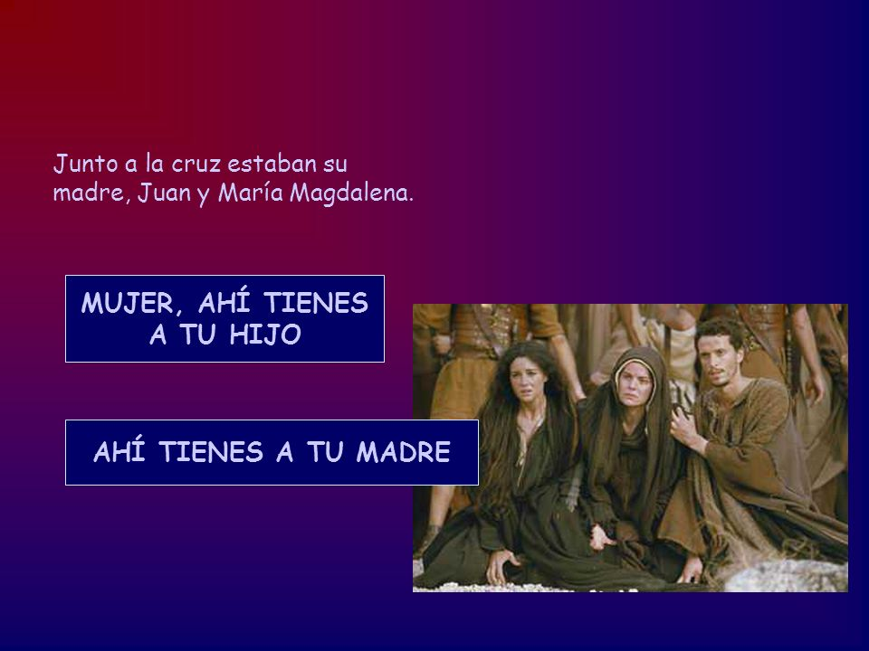 Junto a la cruz estaban su madre, Juan y María Magdalena. MUJER, AHÍ TIENES A TU HIJO AHÍ TIENES A TU MADRE