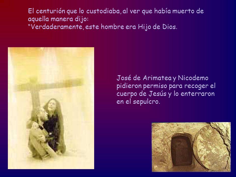 El centurión que lo custodiaba, al ver que había muerto de aquella manera dijo: Verdaderamente, este hombre era Hijo de Dios. José de Arimatea y Nicod