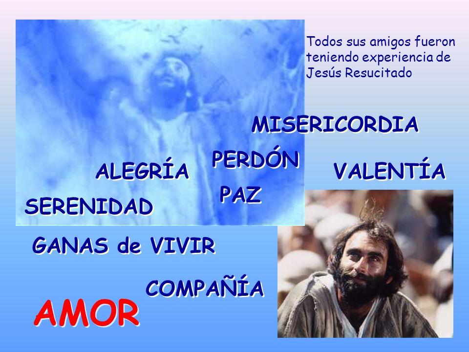 PAZ ALEGRÍA SERENIDAD GANAS de VIVIR Todos sus amigos fueron teniendo experiencia de Jesús Resucitado VALENTÍA MISERICORDIA AMOR AMOR COMPAÑÍA PERDÓN