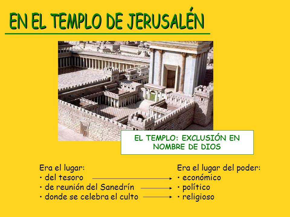 Era el lugar: del tesoro de reunión del Sanedrín donde se celebra el culto Era el lugar del poder: económico político religioso EL TEMPLO: EXCLUSIÓN E