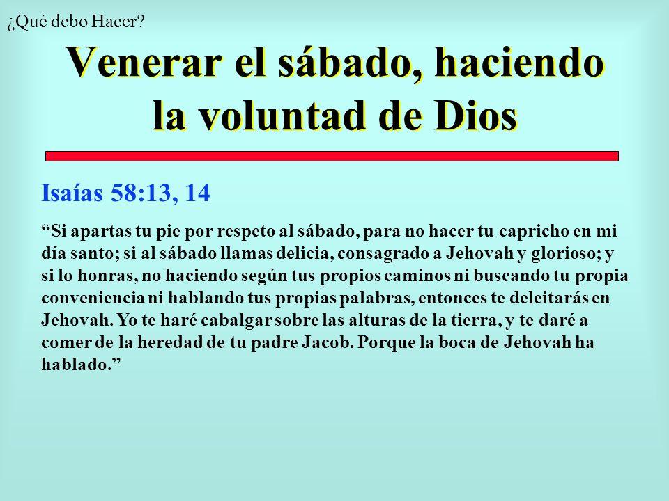 Venerar el sábado, haciendo la voluntad de Dios ¿Qué debo Hacer? Isaías 58:13, 14 Si apartas tu pie por respeto al sábado, para no hacer tu capricho e