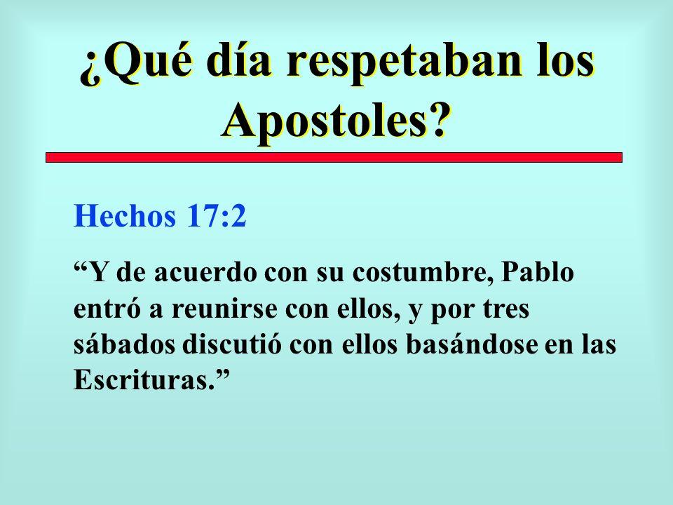 ¿Qué día respetaban los Apostoles? Hechos 17:2 Y de acuerdo con su costumbre, Pablo entró a reunirse con ellos, y por tres sábados discutió con ellos