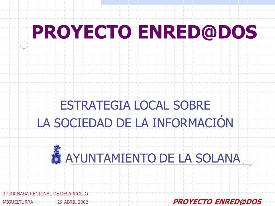 PROYECTO ENRED@DOS ESTRATEGIA LOCAL SOBRE LA SOCIEDAD DE LA INFORMACIÓN AYUNTAMIENTO DE LA SOLANA 2ª JORNADA REGIONAL DE DESARROLLO MIGUELTURRA 29-ABRIL-2002 PROYECTO ENRED@DOS