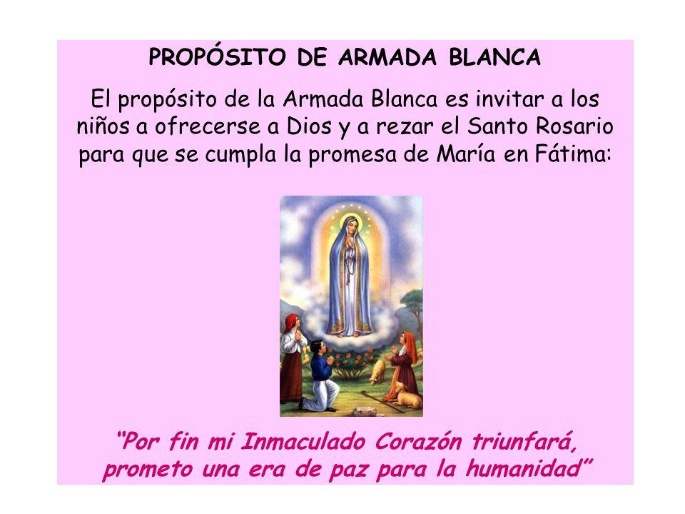 PROPÓSITO DE ARMADA BLANCA El propósito de la Armada Blanca es invitar a los niños a ofrecerse a Dios y a rezar el Santo Rosario para que se cumpla la promesa de María en Fátima: Por fin mi Inmaculado Corazón triunfará, prometo una era de paz para la humanidad