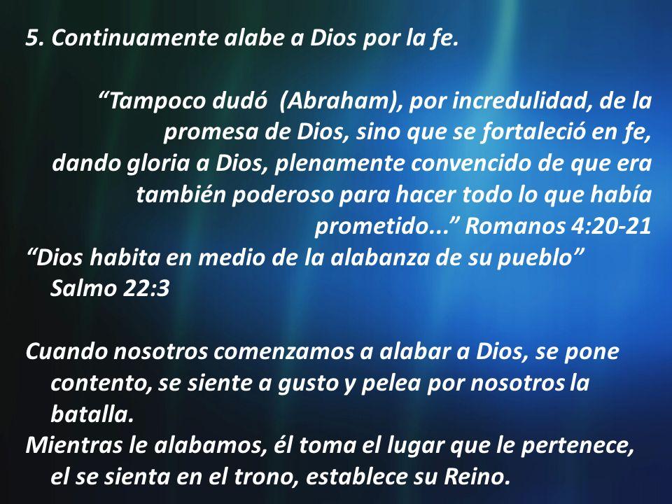 5. Continuamente alabe a Dios por la fe. Tampoco dudó (Abraham), por incredulidad, de la promesa de Dios, sino que se fortaleció en fe, dando gloria a