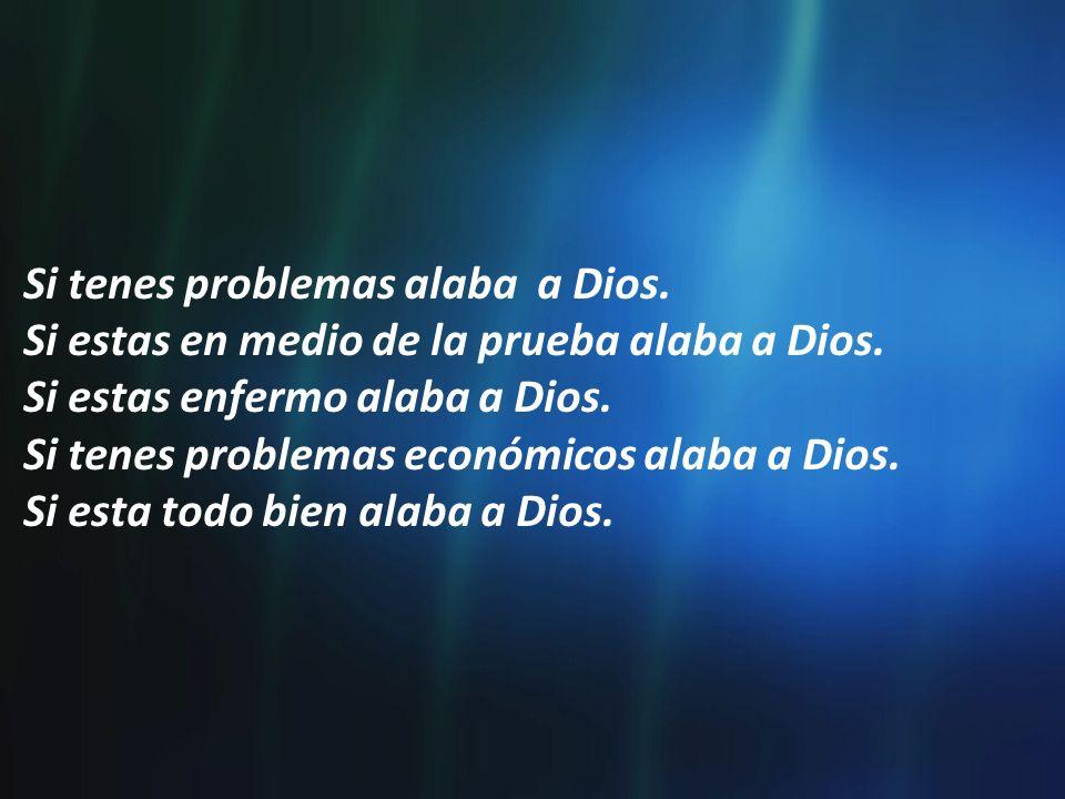 Si tenes problemas alaba a Dios. Si estas en medio de la prueba alaba a Dios. Si estas enfermo alaba a Dios. Si tenes problemas económicos alaba a Dio