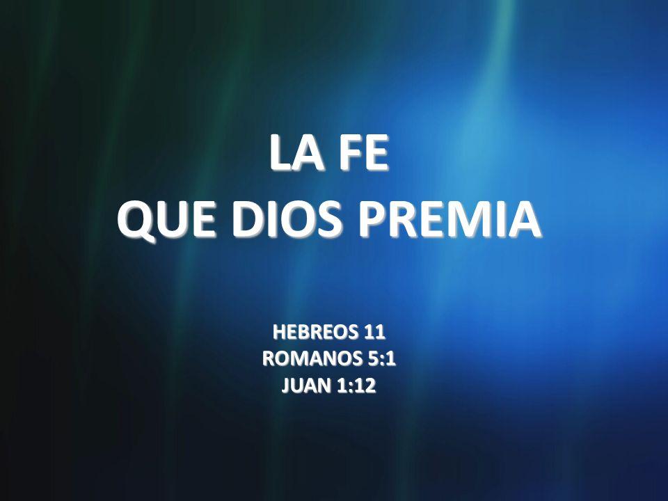 LA FE QUE DIOS PREMIA HEBREOS 11 ROMANOS 5:1 JUAN 1:12