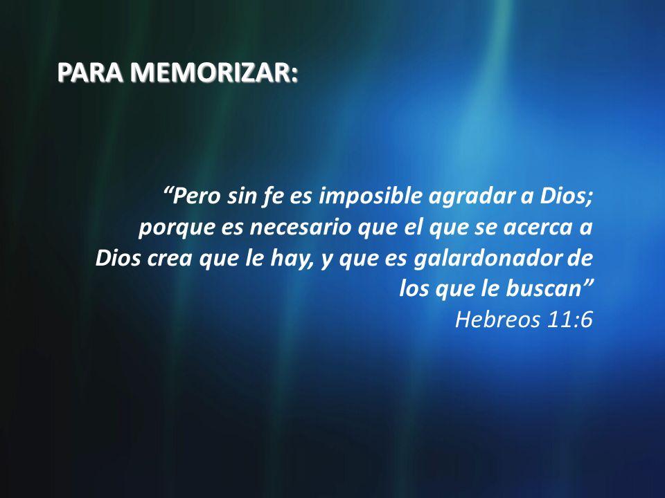 PARA MEMORIZAR: Pero sin fe es imposible agradar a Dios; porque es necesario que el que se acerca a Dios crea que le hay, y que es galardonador de los