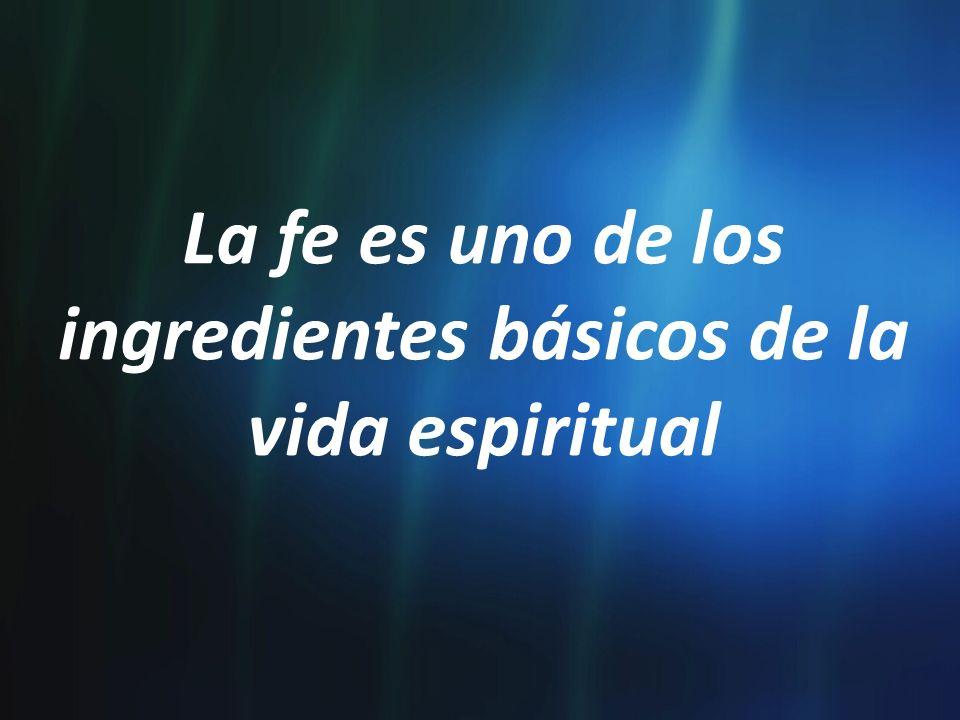La fe es uno de los ingredientes básicos de la vida espiritual