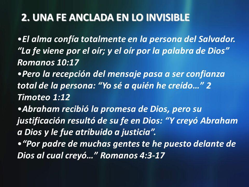 2. UNA FE ANCLADA EN LO INVISIBLE El alma confía totalmente en la persona del Salvador. La fe viene por el oír; y el oír por la palabra de Dios Romano