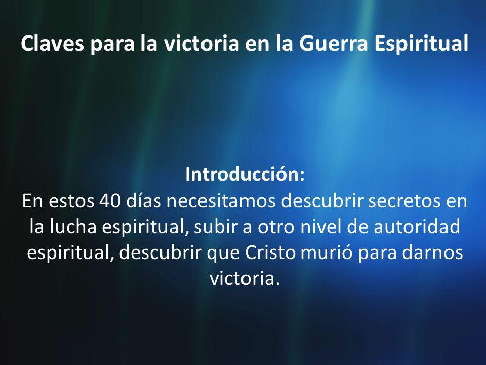Claves para la victoria en la Guerra Espiritual Introducción: En estos 40 días necesitamos descubrir secretos en la lucha espiritual, subir a otro niv