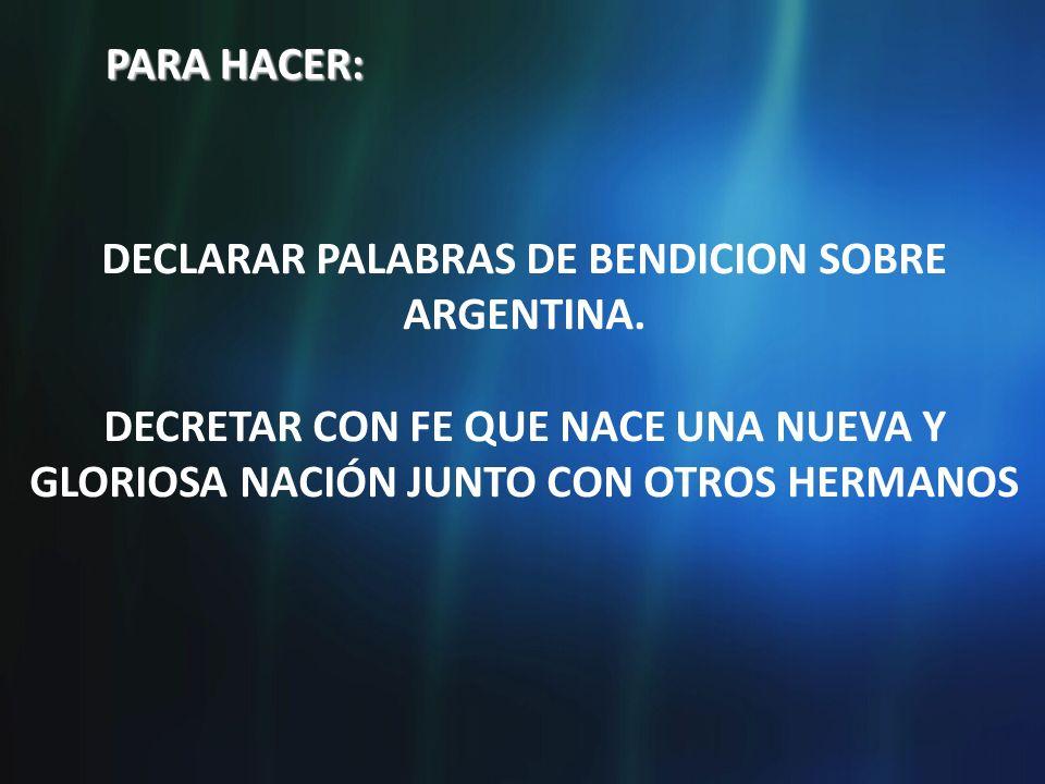 PARA HACER: DECLARAR PALABRAS DE BENDICION SOBRE ARGENTINA. DECRETAR CON FE QUE NACE UNA NUEVA Y GLORIOSA NACIÓN JUNTO CON OTROS HERMANOS