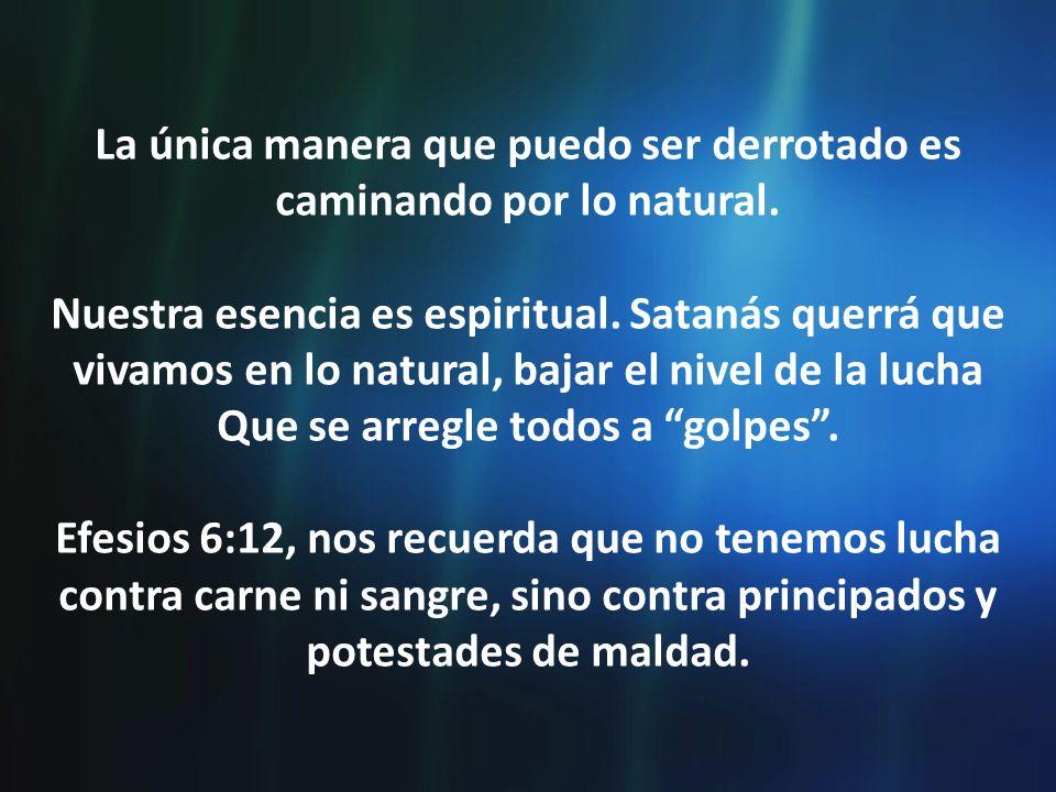 La única manera que puedo ser derrotado es caminando por lo natural. Nuestra esencia es espiritual. Satanás querrá que vivamos en lo natural, bajar el