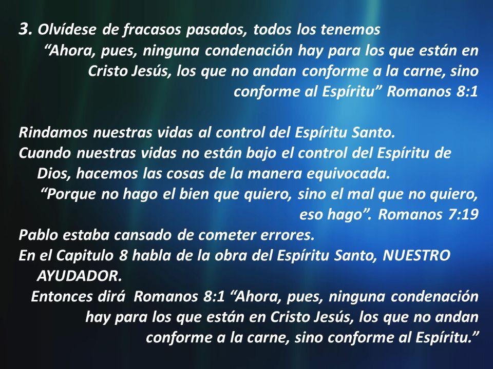 3. Olvídese de fracasos pasados, todos los tenemos Ahora, pues, ninguna condenación hay para los que están en Cristo Jesús, los que no andan conforme
