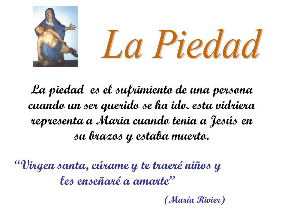 La piedad es el sufrimiento de una persona cuando un ser querido se ha ido. esta vidriera representa a Maria cuando tenia a Jesús en su brazos y estab