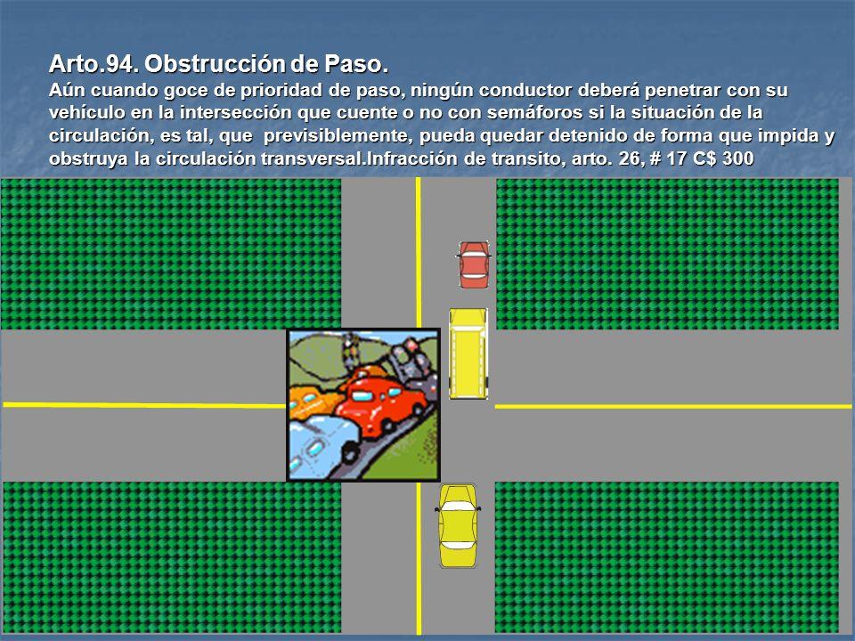 Arto.93. Cesión de Paso en Intersecciones. El conductor de un vehículo, que haya de ceder el paso a otro, no deberá iniciar o continuar su marcha, has