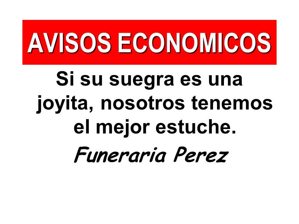AVISOS ECONOMICOS Si su suegra es una joyita, nosotros tenemos el mejor estuche. Funeraria Perez
