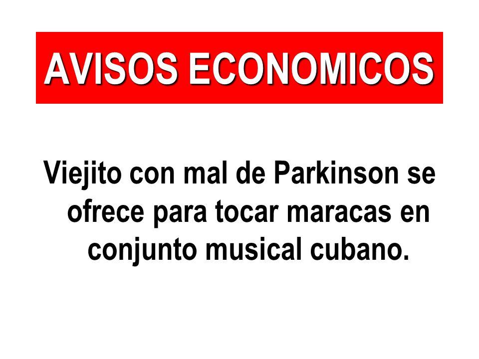 AVISOS ECONOMICOS Viejito con mal de Parkinson se ofrece para tocar maracas en conjunto musical cubano.