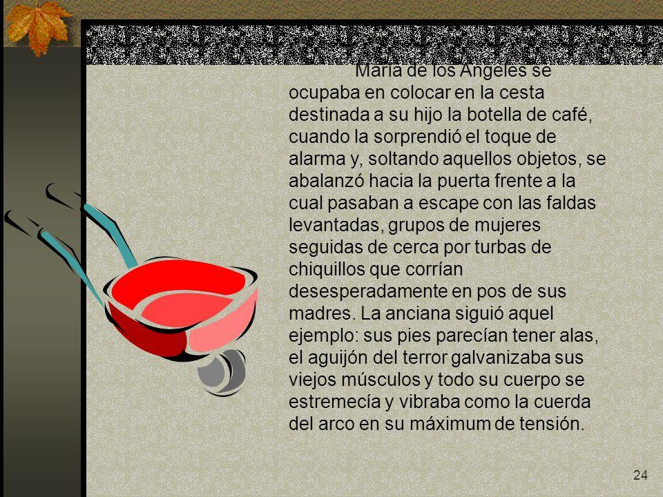 24 María de los Angeles se ocupaba en colocar en la cesta destinada a su hijo la botella de café, cuando la sorprendió el toque de alarma y, soltando