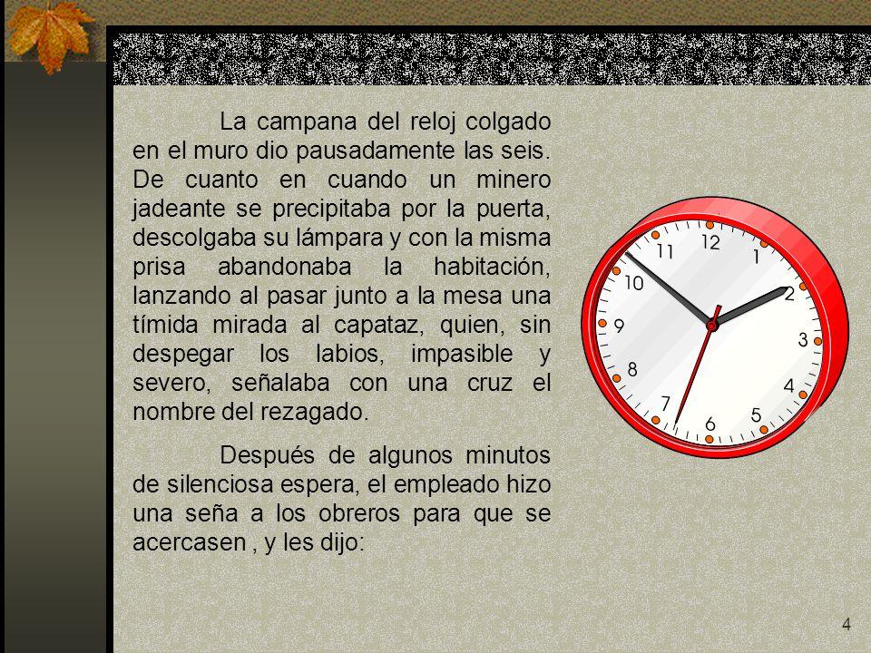 4 La campana del reloj colgado en el muro dio pausadamente las seis. De cuanto en cuando un minero jadeante se precipitaba por la puerta, descolgaba s