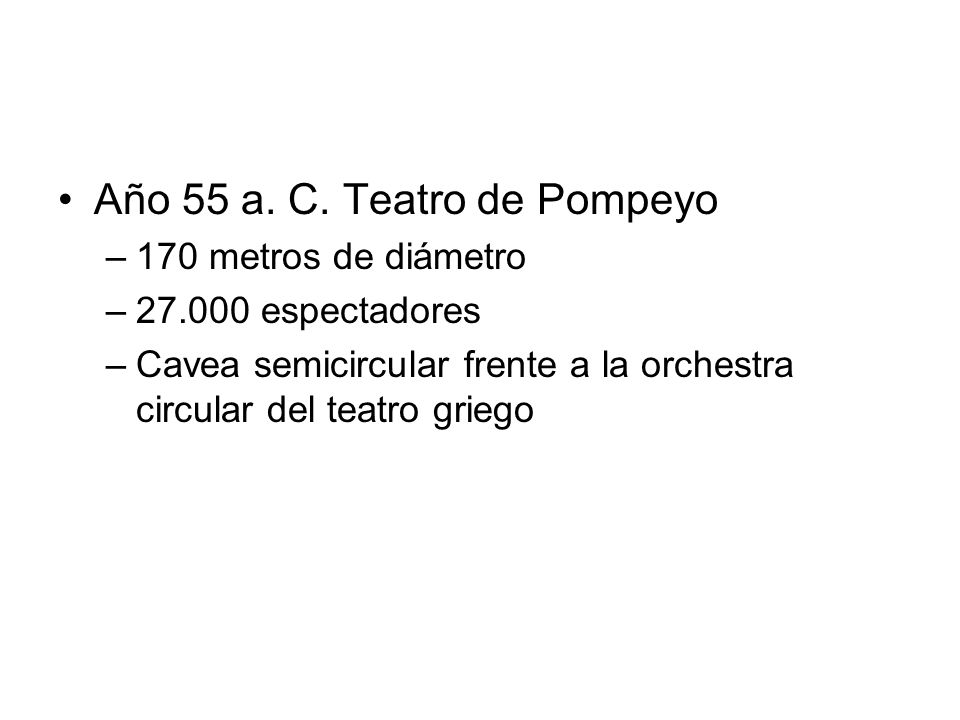 Año 55 a. C. Teatro de Pompeyo –170 metros de diámetro –27.000 espectadores –Cavea semicircular frente a la orchestra circular del teatro griego
