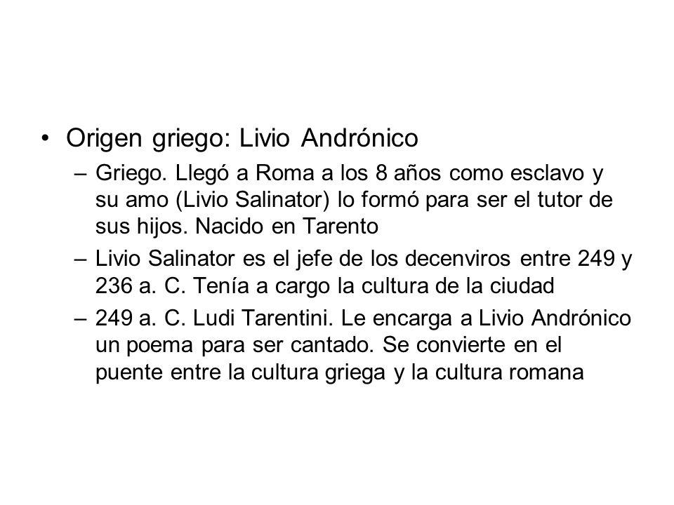 Origen griego: Livio Andrónico –Griego. Llegó a Roma a los 8 años como esclavo y su amo (Livio Salinator) lo formó para ser el tutor de sus hijos. Nac