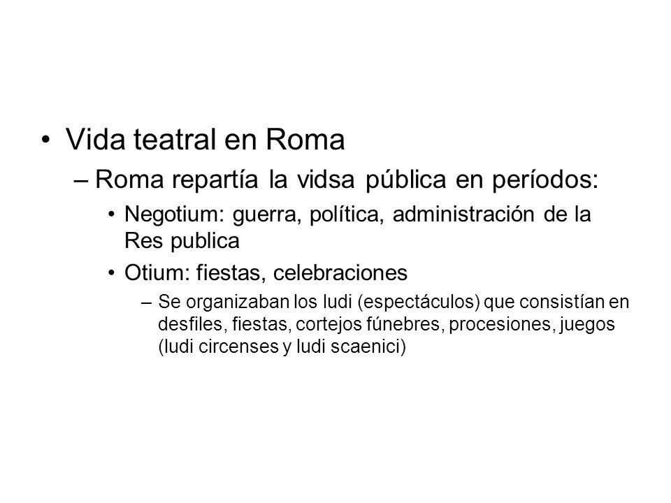 Vida teatral en Roma –Roma repartía la vidsa pública en períodos: Negotium: guerra, política, administración de la Res publica Otium: fiestas, celebra