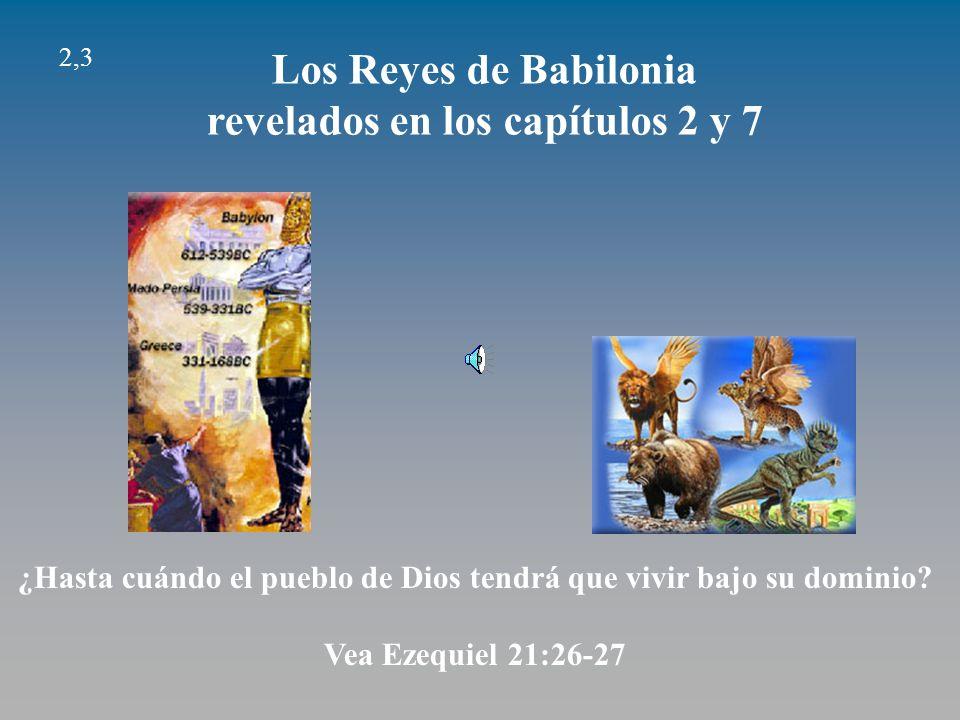 2,3 Los Reyes de Babilonia revelados en los capítulos 2 y 7 ¿Hasta cuándo el pueblo de Dios tendrá que vivir bajo su dominio.