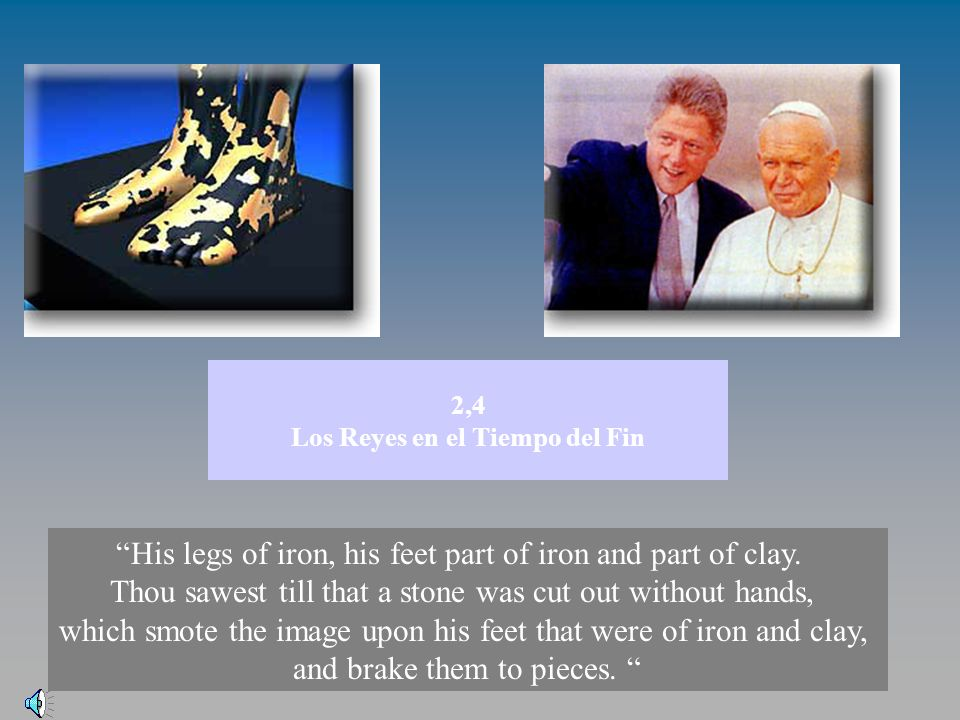 2,4 Los Reyes en el Tiempo del Fin His legs of iron, his feet part of iron and part of clay. Thou sawest till that a stone was cut out without hands,