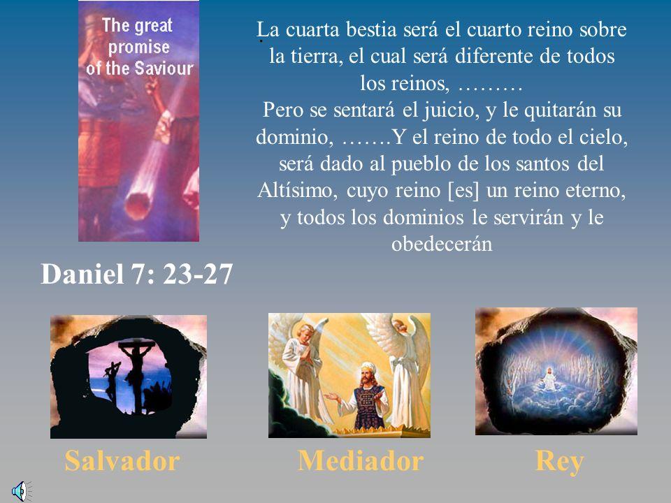 El reino viene Daniel 7:23-37 Salvador Mediador Rey La cuarta bestia será el cuarto reino sobre la tierra, el cual será diferente de todos los reinos, ……… Pero se sentará el juicio, y le quitarán su dominio, …….Y el reino de todo el cielo, será dado al pueblo de los santos del Altísimo, cuyo reino [es] un reino eterno, y todos los dominios le servirán y le obedecerán.