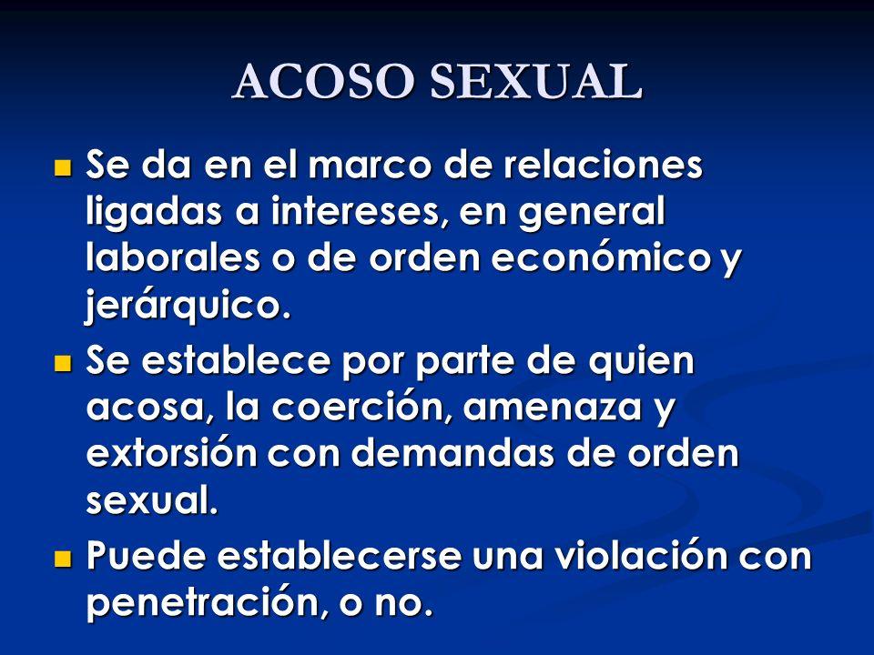 ACOSO SEXUAL Se da en el marco de relaciones ligadas a intereses, en general laborales o de orden económico y jerárquico. Se da en el marco de relacio