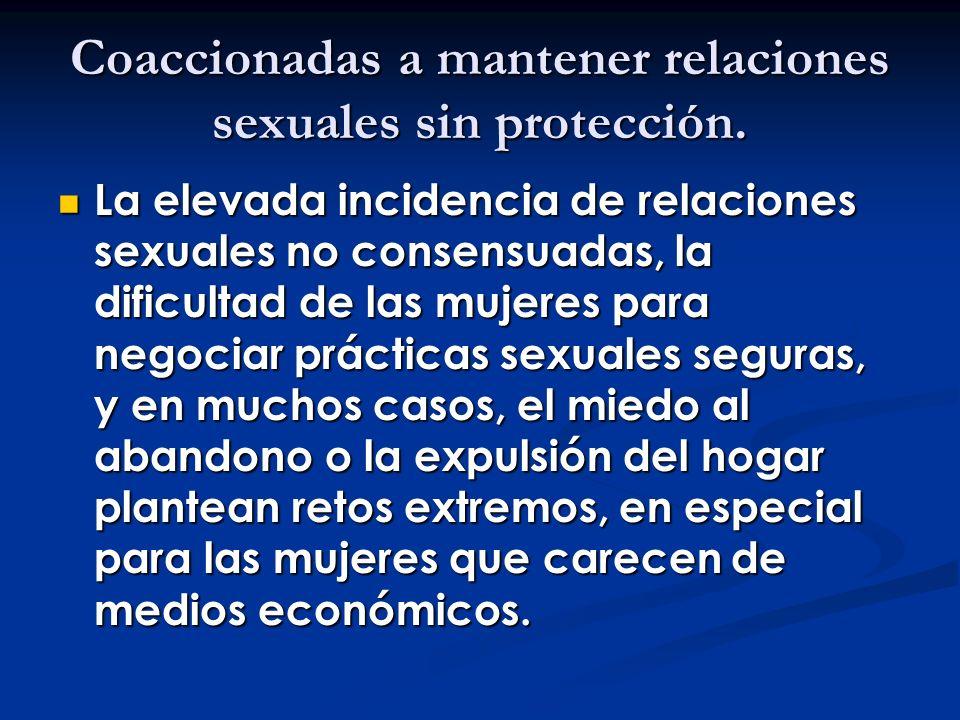 Coaccionadas a mantener relaciones sexuales sin protección. La elevada incidencia de relaciones sexuales no consensuadas, la dificultad de las mujeres