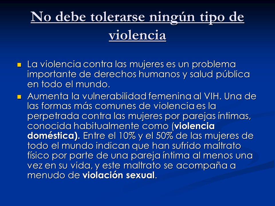 No debe tolerarse ningún tipo de violencia La violencia contra las mujeres es un problema importante de derechos humanos y salud pública en todo el mu