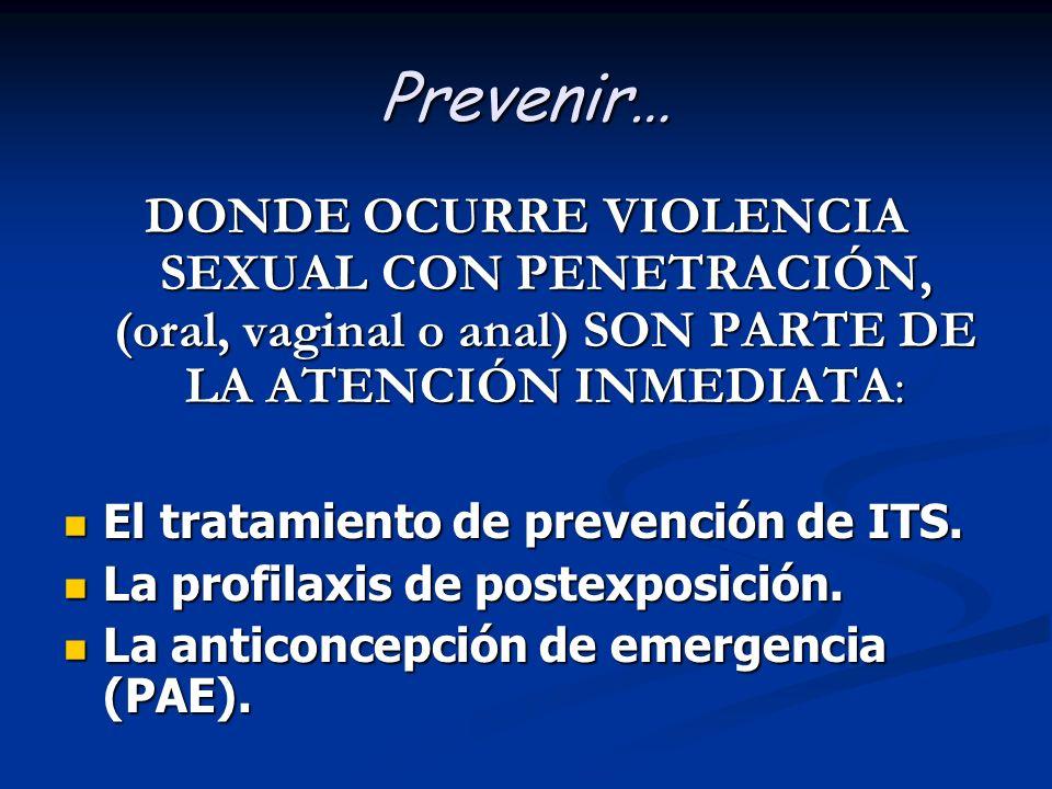 Prevenir… DONDE OCURRE VIOLENCIA SEXUAL CON PENETRACIÓN, (oral, vaginal o anal) SON PARTE DE LA ATENCIÓN INMEDIATA: El tratamiento de prevención de IT