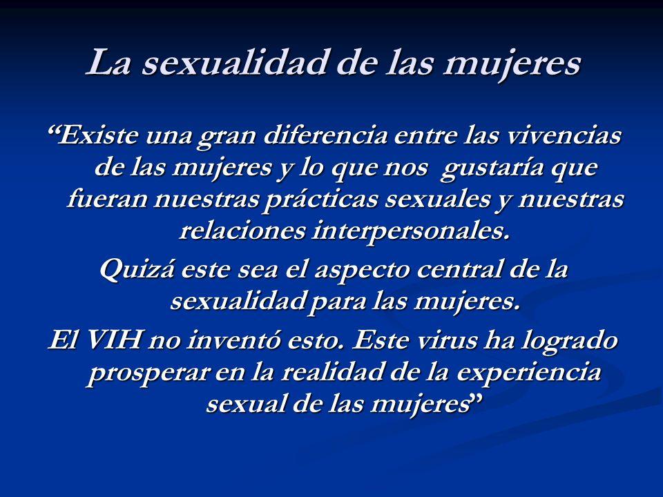 La sexualidad de las mujeres Existe una gran diferencia entre las vivencias de las mujeres y lo que nos gustaría que fueran nuestras prácticas sexuale