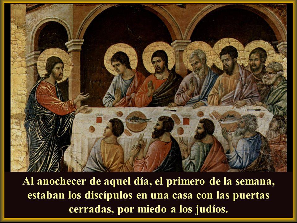 Al anochecer de aquel día, el primero de la semana, estaban los discípulos en una casa con las puertas cerradas, por miedo a los judíos.