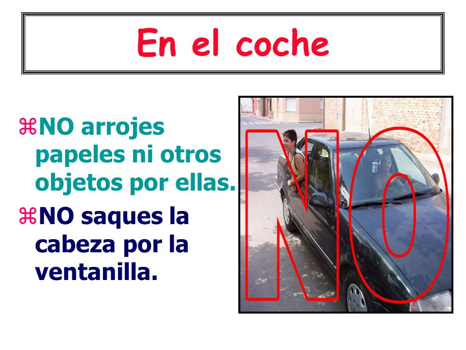 En el coche NO arrojes papeles ni otros objetos por ellas. NO saques la cabeza por la ventanilla.