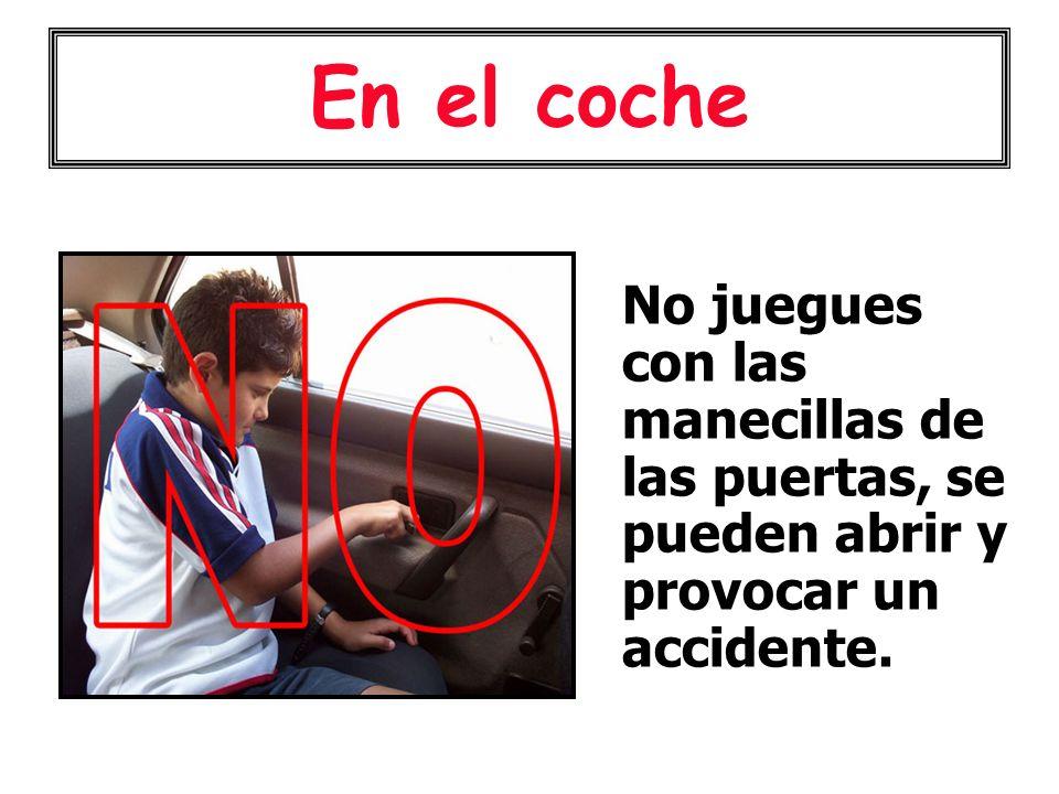En el coche No juegues con las manecillas de las puertas, se pueden abrir y provocar un accidente.
