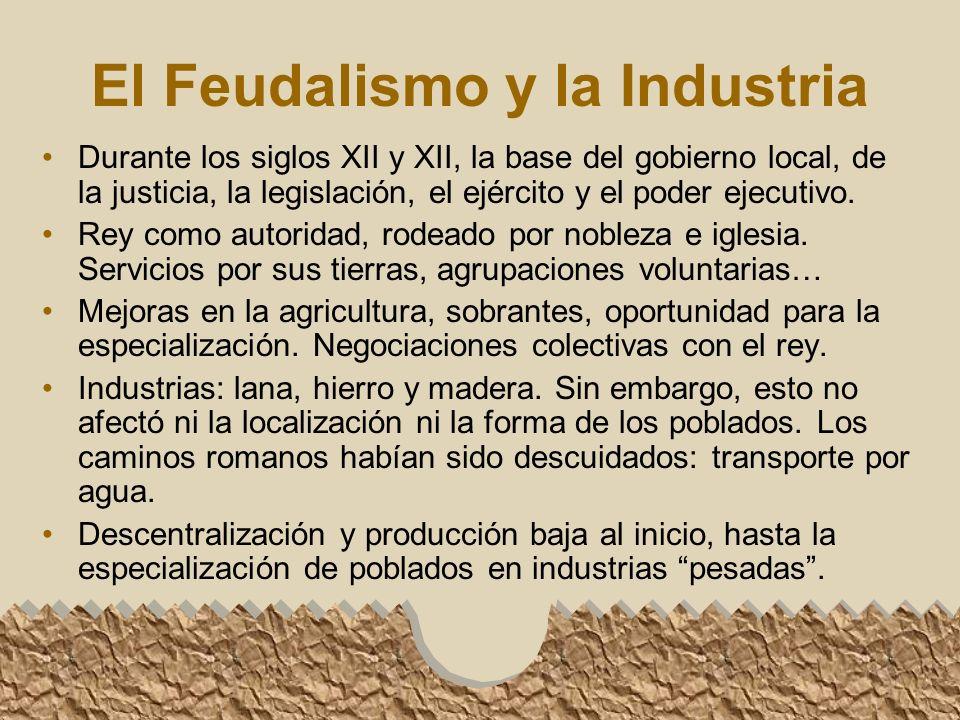 El Feudalismo y la Industria Durante los siglos XII y XII, la base del gobierno local, de la justicia, la legislación, el ejército y el poder ejecutivo.