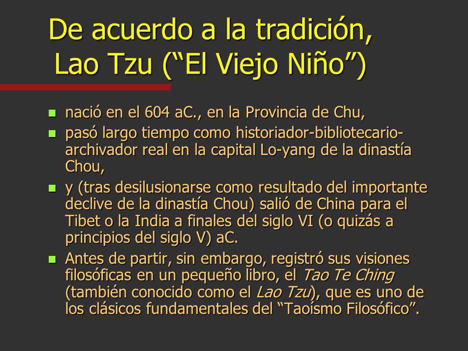 De acuerdo a la tradición, Lao Tzu (El Viejo Niño) n nació en el 604 aC., en la Provincia de Chu, n pasó largo tiempo como historiador-bibliotecario- archivador real en la capital Lo-yang de la dinastía Chou, n y (tras desilusionarse como resultado del importante declive de la dinastía Chou) salió de China para el Tibet o la India a finales del siglo VI (o quizás a principios del siglo V) aC.