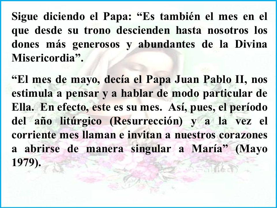 Sigue diciendo el Papa: Es también el mes en el que desde su trono descienden hasta nosotros los dones más generosos y abundantes de la Divina Misericordia.