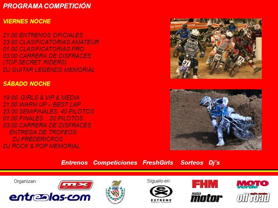 PROGRAMA COMPETICIÓN VIERNES NOCHE 21:00 ENTRENOS OFICIALES 23:00 CLASIFICATORIAS AMATEUR 01:00 CLASIFICATORIAS PRO 03:00 CARRERA DE DISFRACES (TOP SECRET RIDERS) DJ GUITAR LEGENDS MEMORIAL SÁBADO NOCHE 19:00 GIRLS & VIP & MEDIA 21:00 WARM UP – BEST LAP 23:00 SEMIFINALES 40 PILOTOS 01:00 FINALES 20 PILOTOS 03:00 CARRERA DE DISFRACES ENTREGA DE TROFEOS DJ FREDERICROS DJ ROCK & POP MEMORIAL Entrenos Competiciones FreshGirls Sorteos Djs Organizan: Síguelo en: