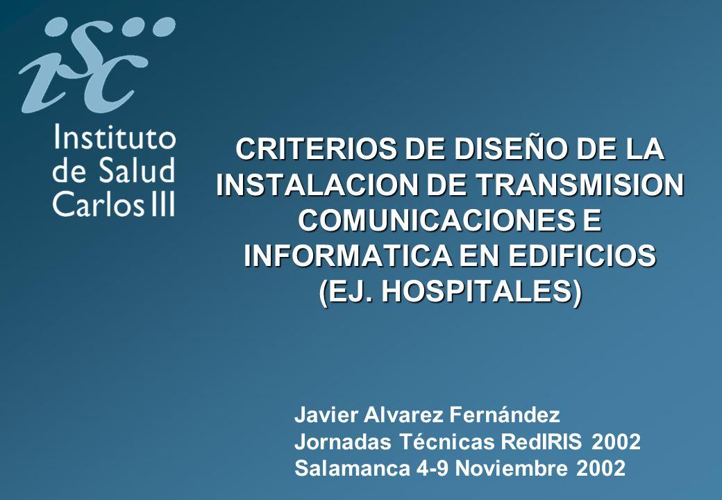 CRITERIOS DE DISEÑO DE LA INSTALACION DE TRANSMISION COMUNICACIONES E INFORMATICA EN EDIFICIOS (EJ. HOSPITALES) Javier Alvarez Fernández Jornadas Técn