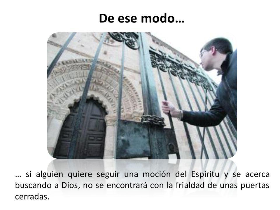 … si alguien quiere seguir una moción del Espíritu y se acerca buscando a Dios, no se encontrará con la frialdad de unas puertas cerradas.