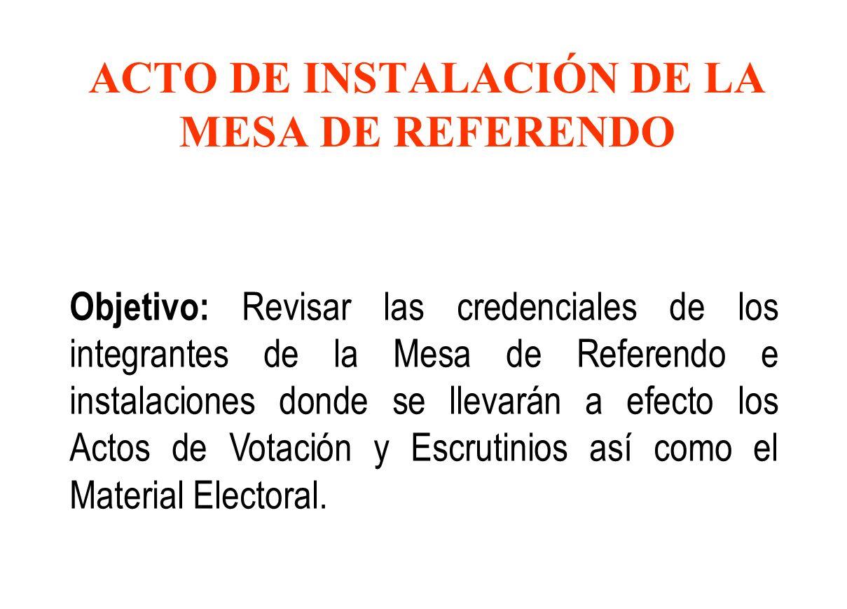 ACTO DE INSTALACIÓN DE LA MESA DE REFERENDO Objetivo: Revisar las credenciales de los integrantes de la Mesa de Referendo e instalaciones donde se llevarán a efecto los Actos de Votación y Escrutinios así como el Material Electoral.